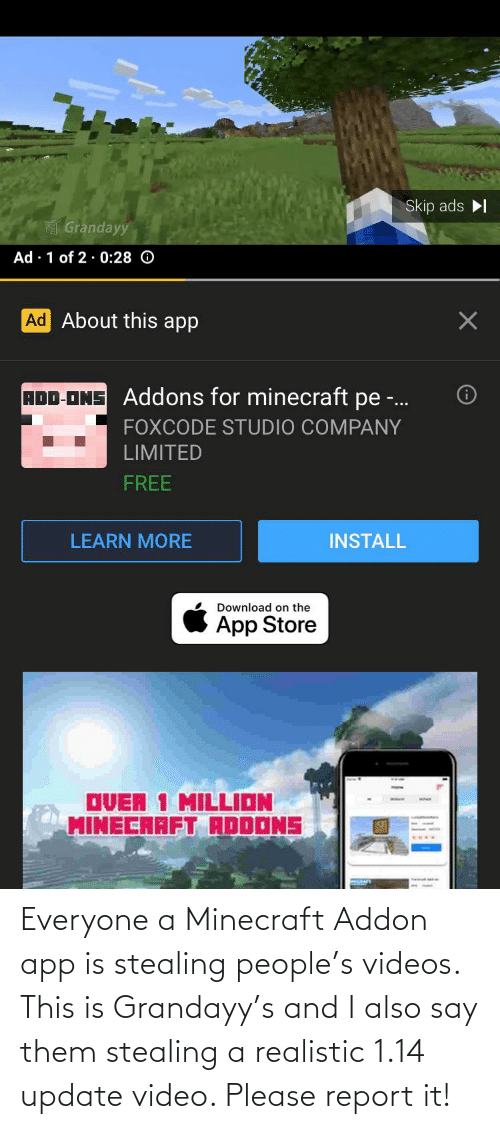 Stealing A: Everyone a Minecraft Addon app is stealing people's videos. This is Grandayy's and I also say them stealing a realistic 1.14 update video. Please report it!