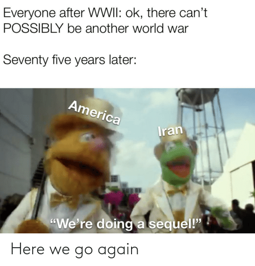 "Here We: Everyone after WWII: ok, there can't  POSSIBLY be another world war  Seventy five years later:  America  Iran  ""We're doing a sequel!"" Here we go again"