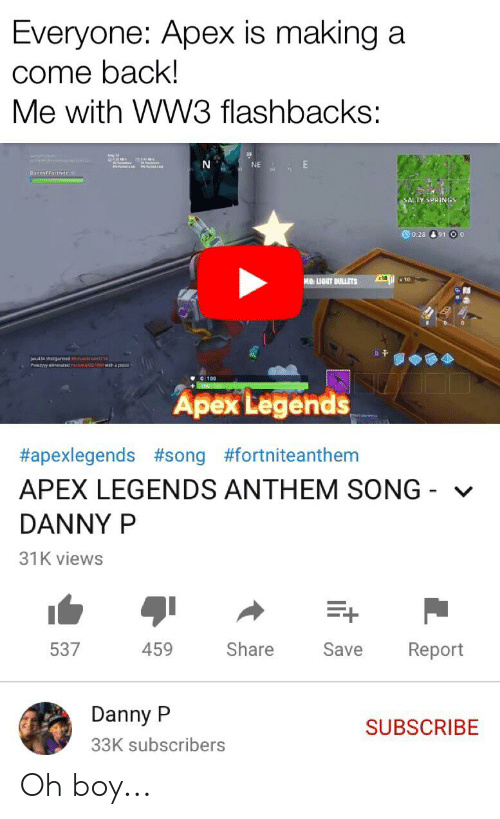 Salty Springs: Everyone: Apex is making a  come back!  Me with WW3 flashbacks:  NE  DannyPfortnite  SALTY SPRINGS  0:28 91o  x18  MO: LIGHT BULLETS  10  ldu  01wth a petal  wu434 shorgurnes  Potyy enated  100  Apex Legends  #apexlegends #song #fortniteanthem  APEX LEGENDS ANTHEM SONG  DANNY P  31K views  459  Share  537  Save  Report  Danny P  SUBSCRIBE  33K subscribers Oh boy...