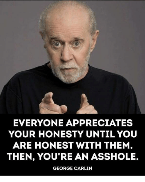 George Carlin: EVERYONE APPRECIATES  YOUR HONESTY UNTIL YOU  ARE HONEST WITH THEM  THEN, YOU'RE AN ASSHOLE.  GEORGE CARLIN