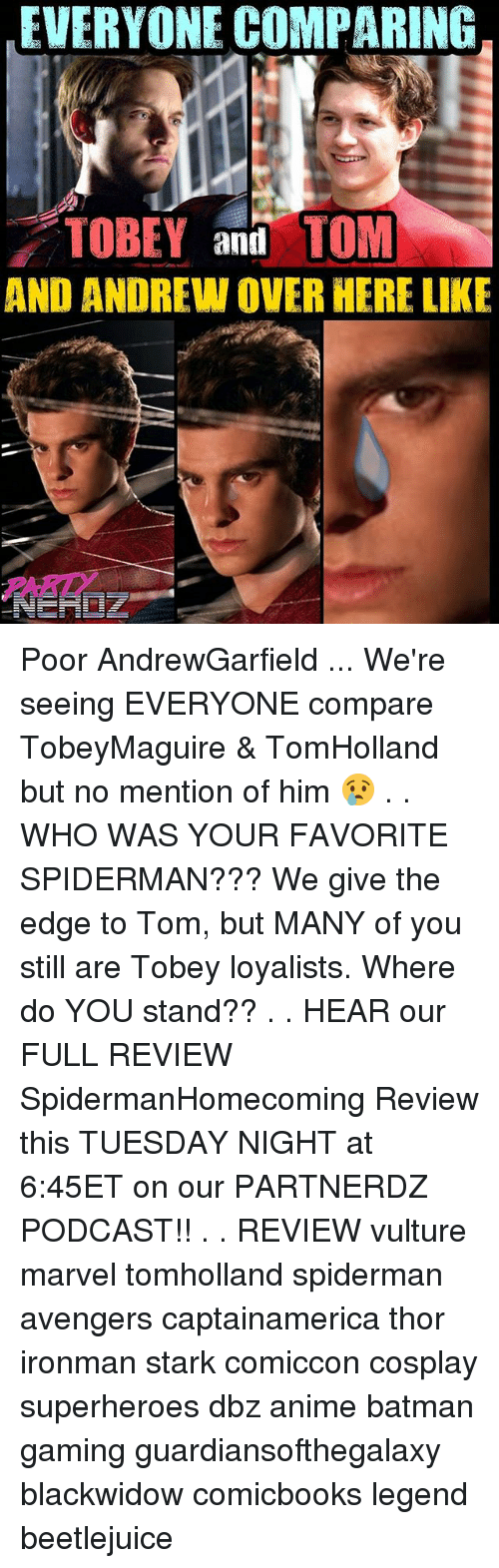 Beetlejuice: EVERYONE COMPARING  TOBEY and TOM  AND ANDREW OVER HERE LIKE  PARD Poor AndrewGarfield ... We're seeing EVERYONE compare TobeyMaguire & TomHolland but no mention of him 😢 . . WHO WAS YOUR FAVORITE SPIDERMAN??? We give the edge to Tom, but MANY of you still are Tobey loyalists. Where do YOU stand?? . . HEAR our FULL REVIEW SpidermanHomecoming Review this TUESDAY NIGHT at 6:45ET on our PARTNERDZ PODCAST!! . . REVIEW vulture marvel tomholland spiderman avengers captainamerica thor ironman stark comiccon cosplay superheroes dbz anime batman gaming guardiansofthegalaxy blackwidow comicbooks legend beetlejuice