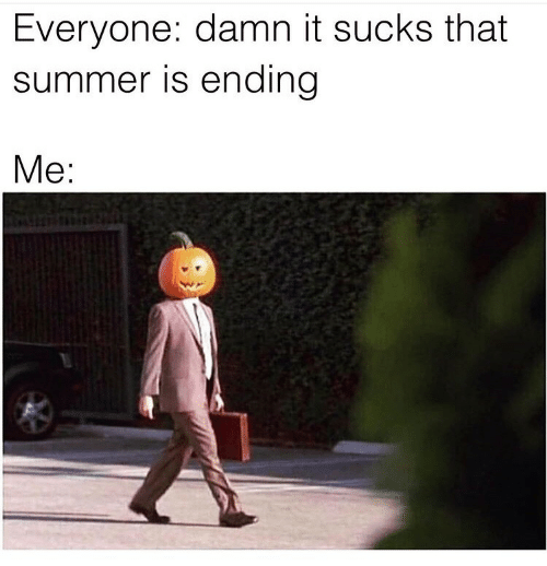 Summer, Damn, and Everyone: Everyone: damn it sucks that  summer is ending  Me: