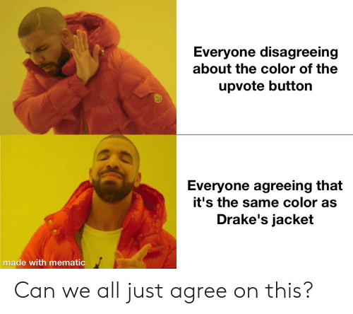 Agreeing: Everyone disagreeing  about the color of the  upvote button  Everyone agreeing that  it's the same color as  Drake's jacket  made with mematic Can we all just agree on this?