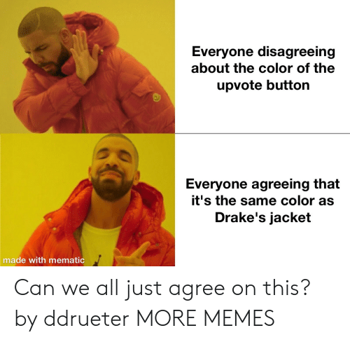 Agreeing: Everyone disagreeing  about the color of the  upvote button  Everyone agreeing that  it's the same color as  Drake's jacket  made with mematic Can we all just agree on this? by ddrueter MORE MEMES