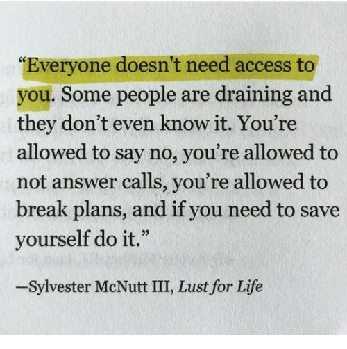 "sylvester: ""Everyone doesn't need access to  you. Some people are draining and  they don't even know it. You're  allowed to say no, you're allowed to  not answer calls, you're allowed to  break plans, and if you need to save  yourself do it.""  -Sylvester McNutt III, Lust for Life"