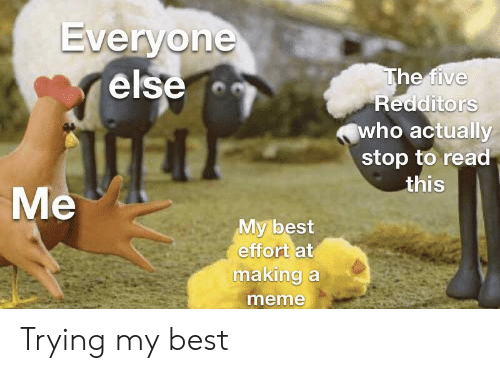 Making A Meme: Everyone  else  The five  Redditors  who actually  stop to read  this  Me  My best  effort at  making a  meme Trying my best