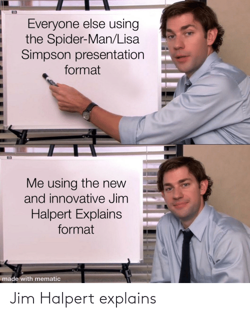 Simpson Presentation: Everyone else using  the Spider-Man/Lisa  Simpson presentation  format  Me using the new  and innovative Jim  Halpert Explains  format  made with mematic Jim Halpert explains