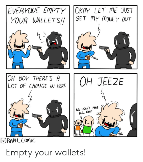 oh boy: EVERYONE EMPTY| JOKAY LET ME JUST  YOUR WALLETS!//  GET MY MONEY OUT  lel  FIDDLE  OH JEEZE  OH BOY THERE'S A  LOT OF CHANGE IN HERE  WE DON'T HAVE  ALL DAY!  FIDDLE  FIDDLE  FIDDLE  ORAPH_ COMIC Empty your wallets!