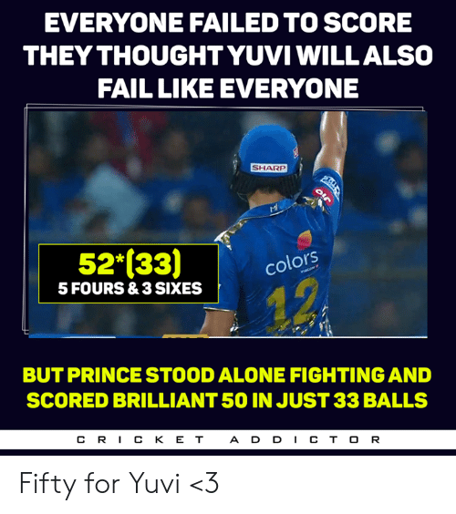 Being Alone, Fail, and Memes: EVERYONE FAILED TO SCORE  THEY THOUGHT YUVIWILLALSO  FAIL LIKE EVERYONE  SHARP  52 (33colots  5 FOURS&3 SIXES  BUT PRINCE STOOD ALONE FIGHTING AND  SCORED BRILLIANT 50 IN JUST 33 BALLS  CR丨CKET  ADD丨CTOR Fifty for Yuvi <3