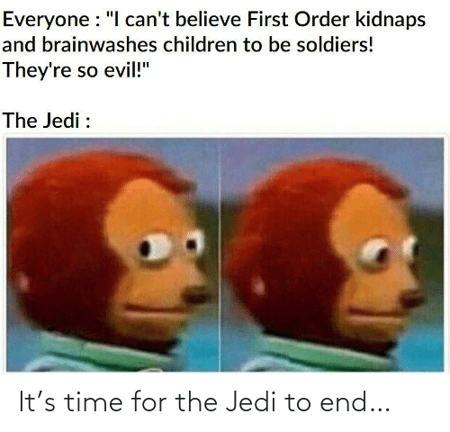 "Cant Believe: Everyone : ""I can't believe First Order kidnaps  and brainwashes children to be soldiers!  They're so evil!""  The Jedi : It's time for the Jedi to end…"