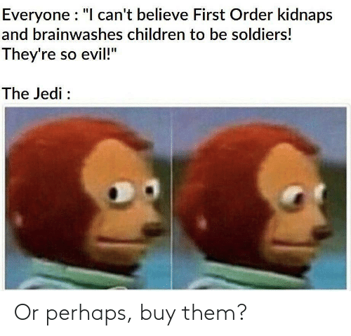 "Cant Believe: Everyone : ""I can't believe First Order kidnaps  and brainwashes children to be soldiers!  They're so evil!""  The Jedi : Or perhaps, buy them?"
