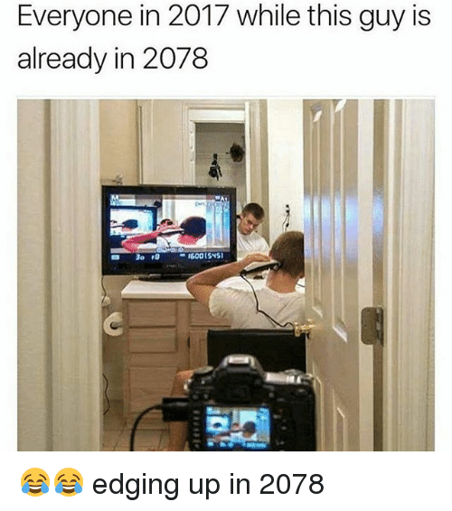 Edging: Everyone in 2017 while this guy is  already in 2078 😂😂 edging up in 2078