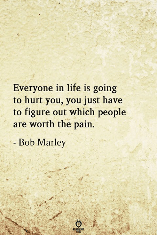 Bob Marley: Everyone in life is going  to hurt you, you just have  to figure out which people  are worth the pain  Bob Marley