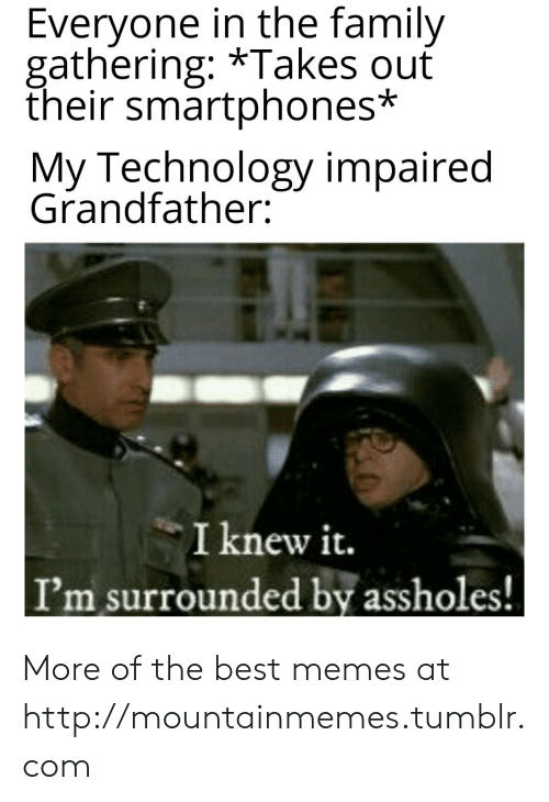 assholes: Everyone in the family  gathering: *Takes ouť  their smartphones*  My Technology impaired  Grandfather:  I knew it.  I'm surrounded by assholes! More of the best memes at http://mountainmemes.tumblr.com