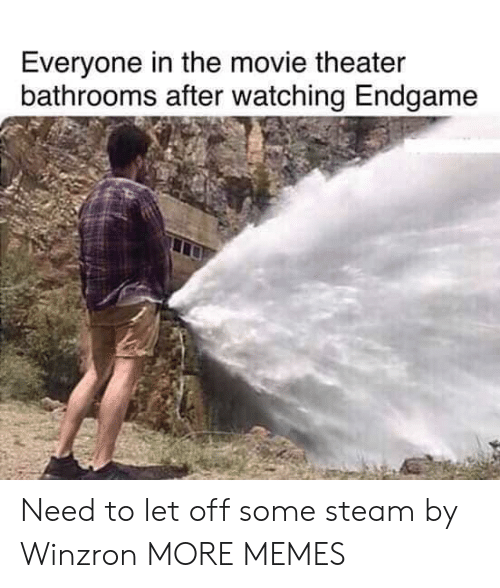 Movie Theater: Everyone in the movie theater  bathrooms after watching Endgame Need to let off some steam by Winzron MORE MEMES