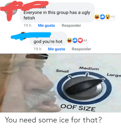 gusta: Everyone in this group has a ugly  fetish  17  19h Me gusta Responder  65  god you're hot  Me gusta Responder  19h  Medium  Small  Large  OOF SIZE You need some ice for that?