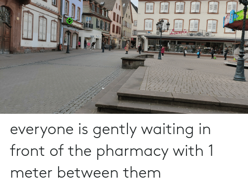 The Pharmacy: everyone is gently waiting in front of the pharmacy with 1 meter between them