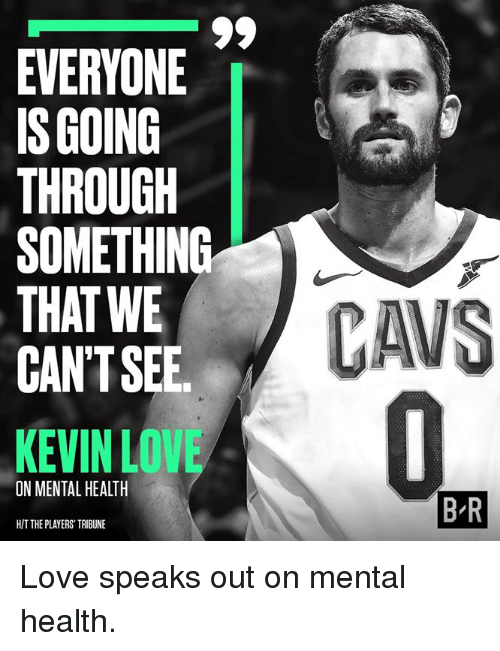 Kevin Love: EVERYONE  IS GOING  THROUGH  SOMETHING  THAT WE  CAN'TSEE  KEVIN LOVE  ON MENTAL HEALTH  B R  H/T THE PLAYERS' TRIBUNE Love speaks out on mental health.