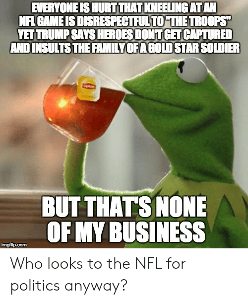 Nonee: EVERYONE IS HURT THAT KNEELING ATAN  NFI GAME IS DISRESPECTFULTO THE TROOPS  YET TRUMP SAYS HEROES DONT GET CAPTURED  AND INSULTSTHE FAMILYOFAGOLD STAR SOLDIER  BUT THATS NONE  OF MY BUSINESS Who looks to the NFL for politics anyway?