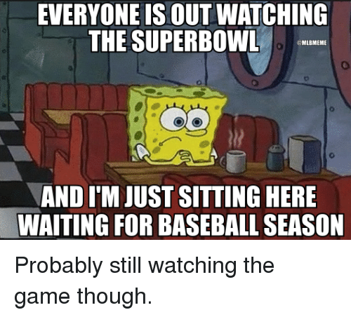 Sitting Here Waiting: EVERYONE IS OUT WATCHING  THE SUPERBOWL  MLBMEME  AND ITM JUST SITTING HERE  WAITING FOR BASEBALL SEASON Probably still watching the game though.