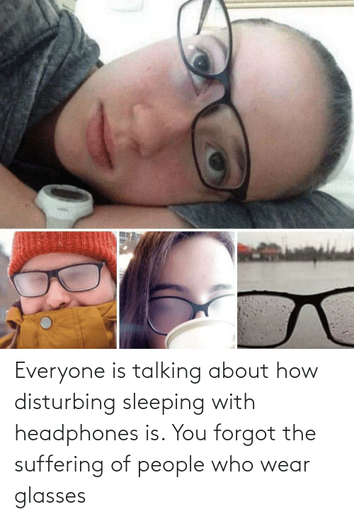 Sleeping: Everyone is talking about how disturbing sleeping with headphones is. You forgot the suffering of people who wear glasses