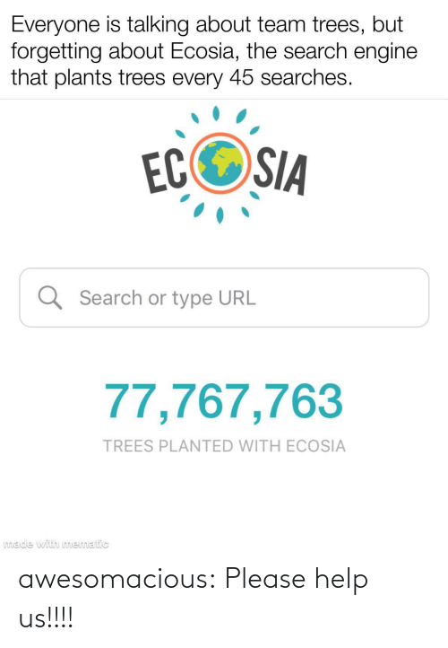 url: Everyone is talking about team trees, but  forgetting about Ecosia, the search engine  that plants trees every 45 searches.  ECOSIA  Q Search or type URL  77,767,763  TREES PLANTED WITH ECOSIA  made with mematic awesomacious:  Please help us!!!!