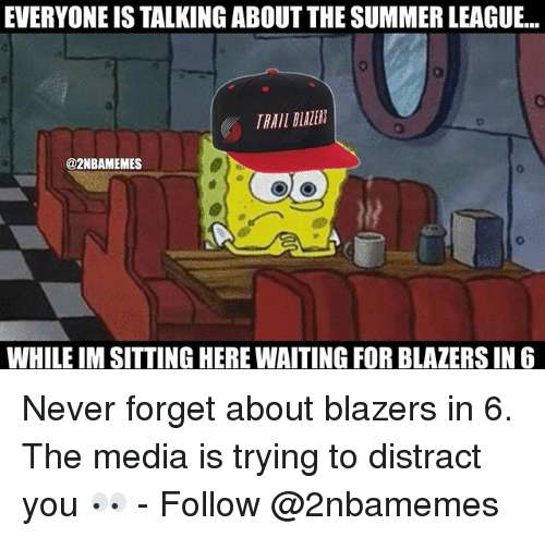Sitting Here Waiting: EVERYONE IS TALKING ABOUT THE SUMMER LEAGUE...  TRAIL BLAZER  @2NBAMEMES  WHILE IM SITTING HERE WAITING FOR BLAZERS IN6 Never forget about blazers in 6. The media is trying to distract you 👀 - Follow @2nbamemes