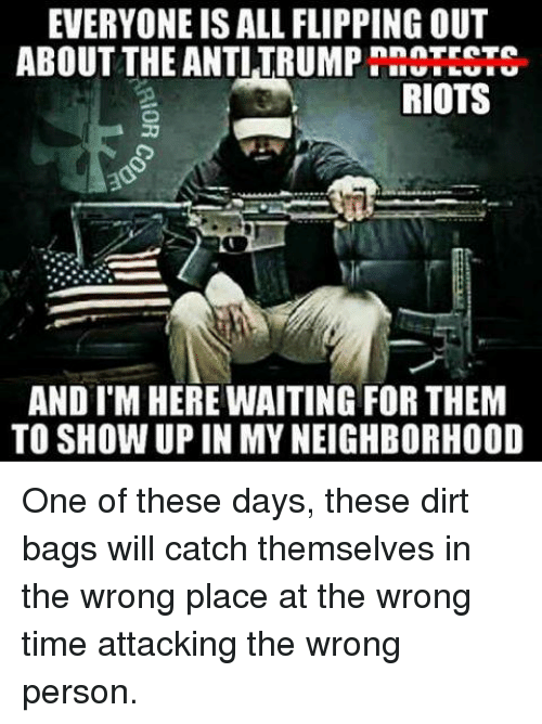 flipping out: EVERYONE ISALL FLIPPING OUT  ABOUT THE ANTI TRUMP  RIOTS  AND I'M HERE WAITING FOR THEM  TO SHOW UP IN MY NEIGHBORHOOD One of these days, these dirt bags will catch themselves in the wrong place at the wrong time attacking the wrong person.