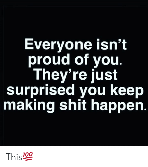 Shit, Proud, and Hood: Everyone isn't  proud of you.  They're just  surprised you keep  making shit happen. This💯