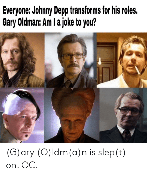 Johnny Depp: Everyone: Johnny Depp transforms for his roles.  Gary Oldman: Am I a joke to you? (G)ary (O)ldm(a)n is slep(t) on. OC.