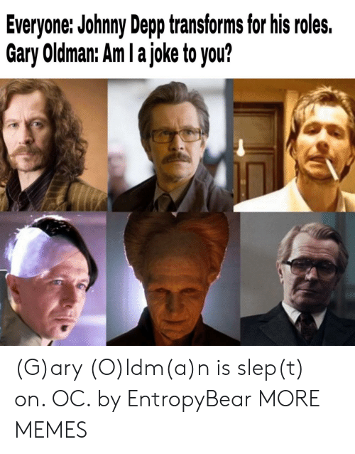 depp: Everyone: Johnny Depp transforms for his roles.  Gary Oldman: Am I a joke to you? (G)ary (O)ldm(a)n is slep(t) on. OC. by EntropyBear MORE MEMES