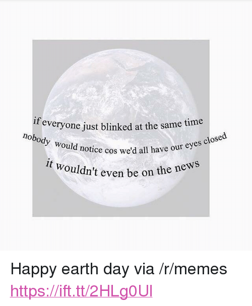 """Earth Day: everyone just blinked at the same time  notice cos we'd all have our eyes  nt even be on the news  we'd a  it wouldn't <p>Happy earth day via /r/memes <a href=""""https://ift.tt/2HLg0Ul"""">https://ift.tt/2HLg0Ul</a></p>"""