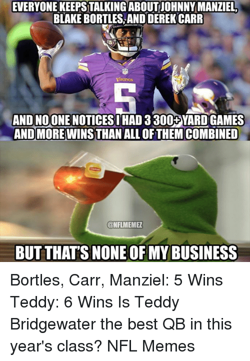 teddy bridgewater: EVERYONE KEEPSTALKINGABOUT JOHNNY MANZIEL  BLAKEBORTLES AND DEREK CARR  Vikings  AND NOONE NOTICESI  HAD 3300+YARD GAMES  ANDMORE WINS THAN ALL OF THEM COMBINED  ONFLMEMEZ  BUT THATS NONE OF MY BUSINESS Bortles, Carr, Manziel: 5 Wins Teddy: 6 Wins  Is Teddy Bridgewater the best QB in this year's class?  NFL Memes
