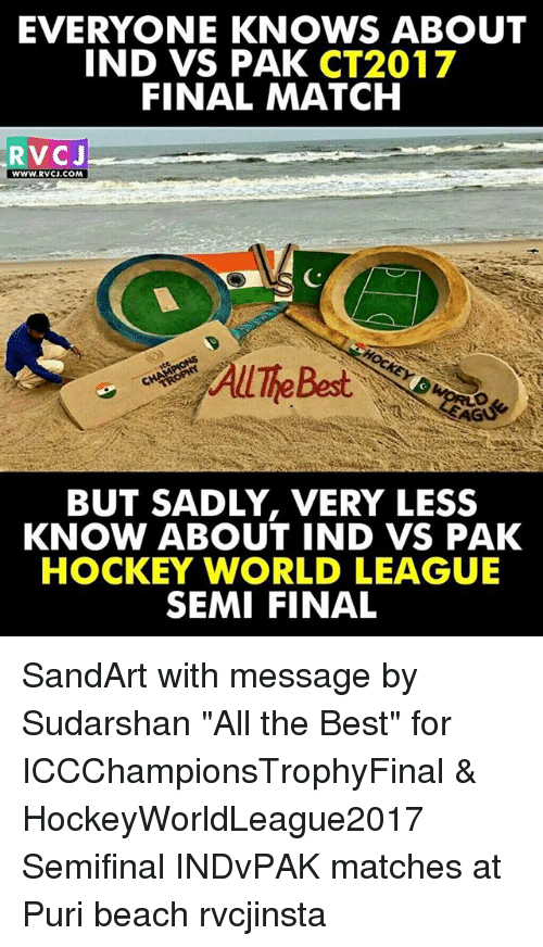 "rvc: EVERYONE KNOWS ABOUT  IND VS PAK  CT2017  FINAL MATCH  RVC J  WWW. RVCJ.COM  BUT SADLY, VERY LESS  KNOW ABOUT IND VS PAK  HOCKEY WORLD LEAGUE  SEMI FINAL SandArt with message by Sudarshan ""All the Best"" for ICCChampionsTrophyFinal & HockeyWorldLeague2017 Semifinal INDvPAK matches at Puri beach rvcjinsta"