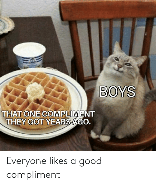 A Good: Everyone likes a good compliment