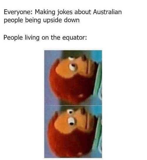 People Living: Everyone: Making jokes about Australian  people being upside down  People living on the equator: