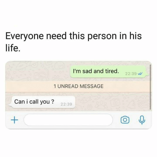 Life, Memes, and Sad: Everyone need this person in his  life.  I'm sad and tired. 22:39  1 UNREAD MESSAGE  Can i call you?  22:39  O 0