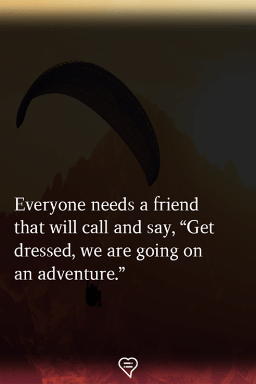 """Memes, 🤖, and Friend: Everyone needs a friend  that will call and say, """"Get  dressed, we are going on  an adventure.""""  02"""