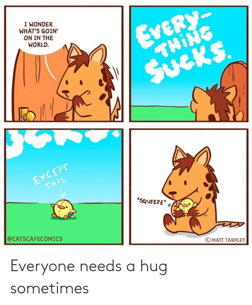 sometimes: Everyone needs a hug sometimes