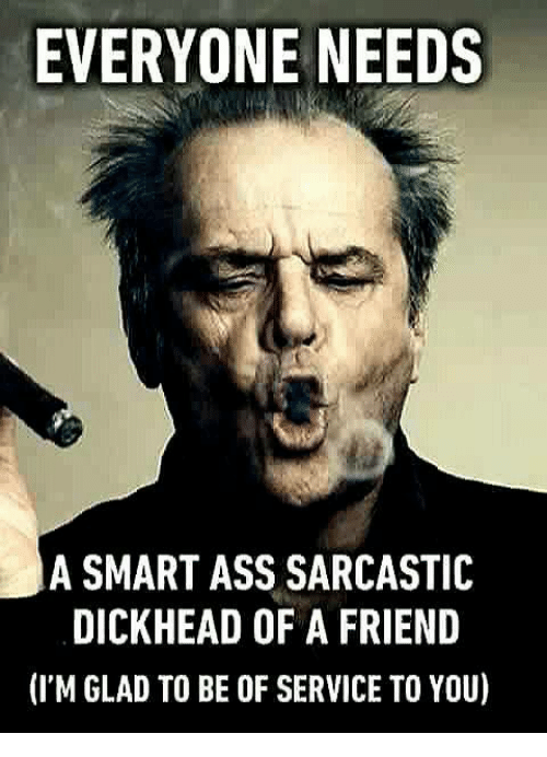 Sarcasting: EVERYONE NEEDS  A SMART ASS SARCASTIC  DICKHEAD OF A FRIEND  (I'M GLAD TO BE OF SERVICE TO YOU)