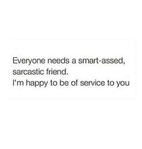 Smarts: Everyone needs a smart-assed,  sarcastic friend.  I'm happy to be of service to you