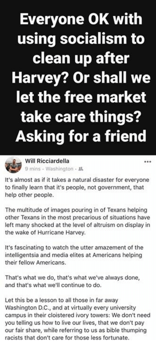 Memes, Bible, and Free: Everyone OK with  using socialism to  clean up after  Harvey? Or shall we  let the free market  take care things?  Asking for a friend  Will Ricciardella  9 mins , Washington .  It's almost as if it takes a natural disaster for everyone  to finally learn that it's people, not government, that  help other people.  The multitude of images pouring in of Texans helping  other Texans in the most precarious of situations have  left many shocked at the level of altruism on display in  the wake of Hurricane Harvey.  It's fascinating to watch the utter amazement of the  intelligentsia and media elites at Americans helping  their fellow Americans.  That's what we do, that's what we've always done,  and that's what we'll continue to do.  Let this be a lesson to all those in far away  Washington D.C., and at virtually every university  campus in their cloistered ivory towers: We don't need  you telling us how to live our lives, that we don't pay  our fair share, while referring to us as bible thumping  racists that don't care for those less fortunate