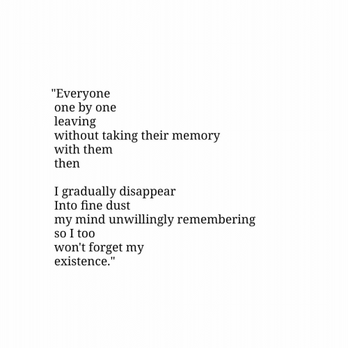 "Mind, One, and Memory: ""Everyone  one by one  leaving  without taking their memory  with them  then  gradually disappear  Into fine dust  my mind unwillingly remembering  so I too  won't forget my  existence."""