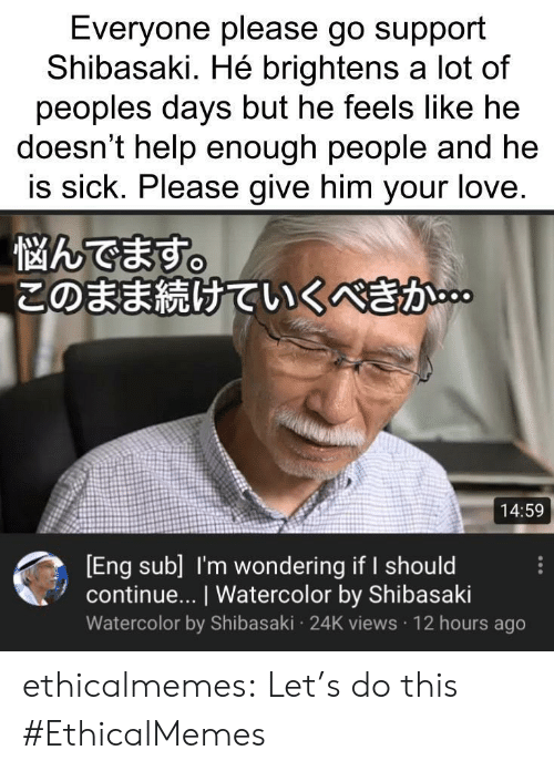 Love, Tumblr, and Blog: Everyone please go support  Shibasaki. Hé brightens a lot of  peoples days but he feels like he  doesn't help enough people and he  is sick. Please give him your love.  悩んでます。  このまま続けていくべきか。  14:59  [Eng sub] I'm wondering if I should  continue... I Watercolor by Shibasaki  Watercolor by Shibasaki 24K views 12 hours ago ethicalmemes:  Let's do this #EthicalMemes