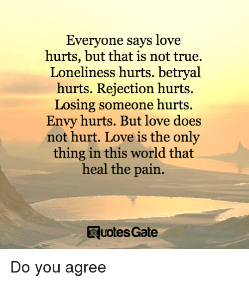 Love, True, and World: Everyone says love  hurts, but that is not true.  Loneliness hurts. betryal  hurts. Rejection hurts  Losing someone hurts.  Envy hurts. But love does  not hurt. Love is the only  thing in this world that  heal the pain.  RuotesGate Do you agree
