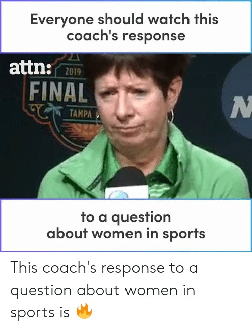 Memes, Sports, and Watch: Everyone should watch this  coach's response  attn:  2019  FINAL  TAMPA  fo a auesfion  about women in sports This coach's response to a question about women in sports is 🔥