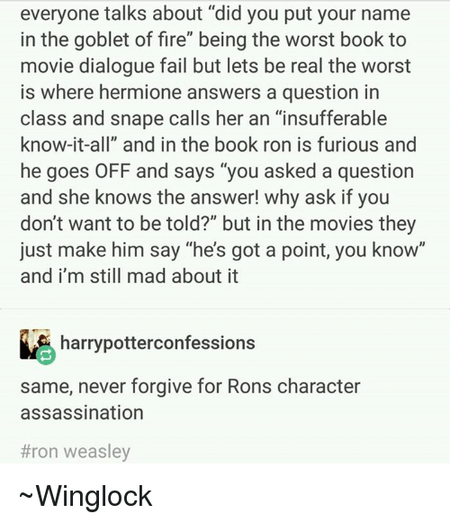 "Assassination, Hermione, and Memes: everyone talks about ""did you put your name  in the goblet of fire"" being the worst book to  movie dialogue fail but lets be real the worst  is where hermione answers a question in  class and snape calls her an ""insufferable  know-it-all"" and in the book ron is furious and  he goes OFF and says ""you asked a question  and she knows the answer! why ask if you  don't want to be told?"" but in the movies they  just make him say ""he's got a point, you know""  and i'm still mad about it  harrypotterconfessions  same, never forgive for Rons character  assassination  #ron weasley ~Winglock"