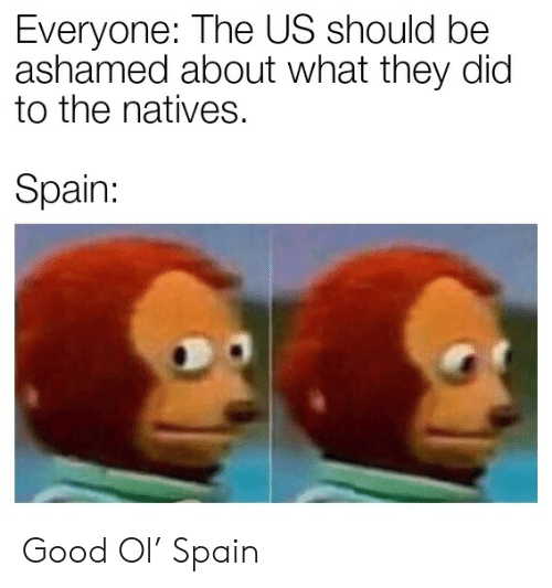 Good, Spain, and Dic: Everyone: The US should be  ashamed about what they dic  to the natives.  Spain: Good Ol' Spain