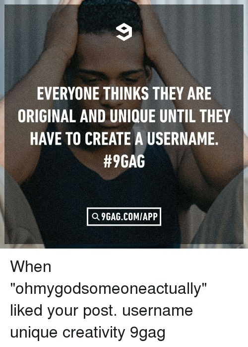 """9gag, Memes, and 🤖: EVERYONE THINKS THEY ARE  ORIGINAL AND UNIQUE UNTIL THEY  HAVE TO CREATE A USERNAME  #9GAG  Q 9GAG.COM/APP When """"ohmygodsomeoneactually"""" liked your post. username unique creativity 9gag"""