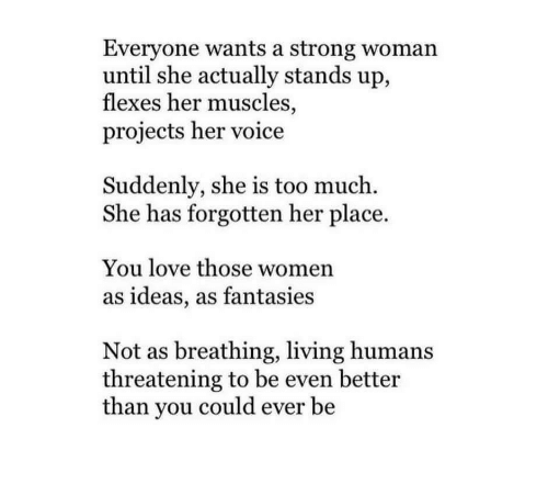 A Strong Woman: Everyone wants a strong woman  until she actually stands up,  flexes her muscles,  projects her voice  Suddenly, she is too much.  She has forgotten her place.  You love those women  as ideas, as fantasies  Not as breathing, living humans  threatening to be even better  than you could ever be